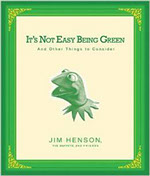 IT'S NOT EASY BEING GREEN THE LIFE OF JIM HENSON by The Muppets and Friends